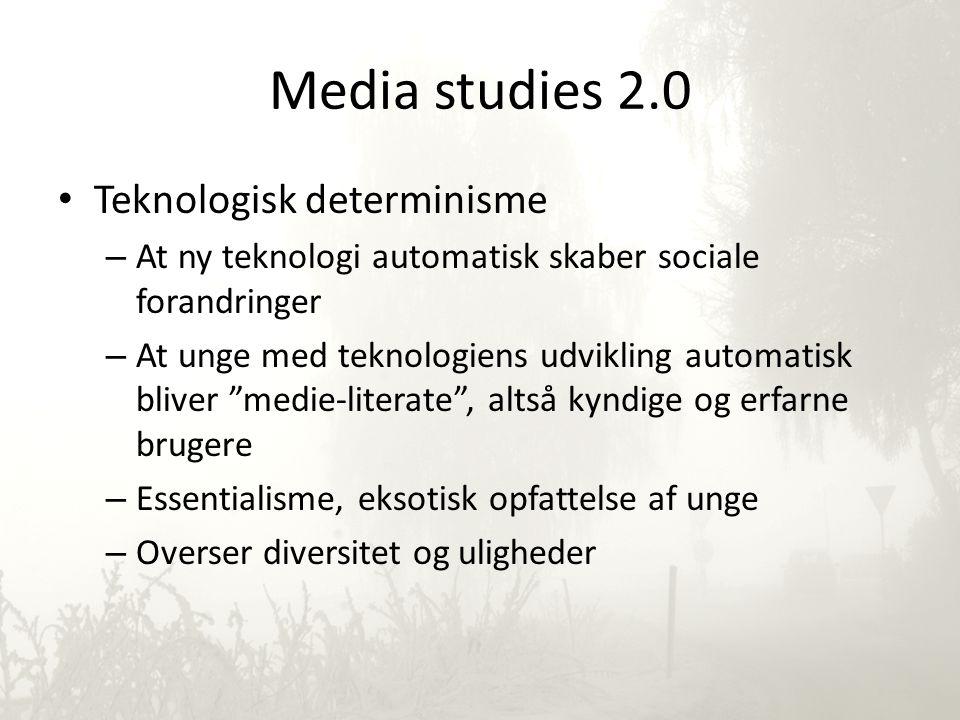 Media studies 2.0 • Teknologisk determinisme – At ny teknologi automatisk skaber sociale forandringer – At unge med teknologiens udvikling automatisk bliver medie-literate , altså kyndige og erfarne brugere – Essentialisme, eksotisk opfattelse af unge – Overser diversitet og uligheder