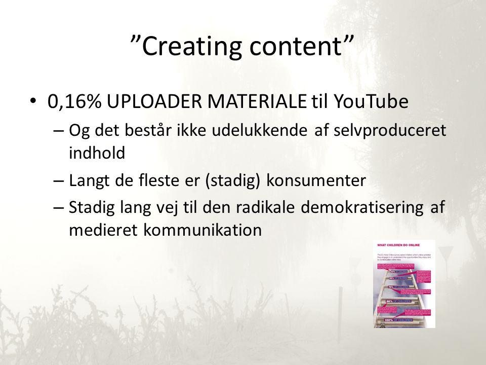 Creating content • 0,16% UPLOADER MATERIALE til YouTube – Og det består ikke udelukkende af selvproduceret indhold – Langt de fleste er (stadig) konsumenter – Stadig lang vej til den radikale demokratisering af medieret kommunikation