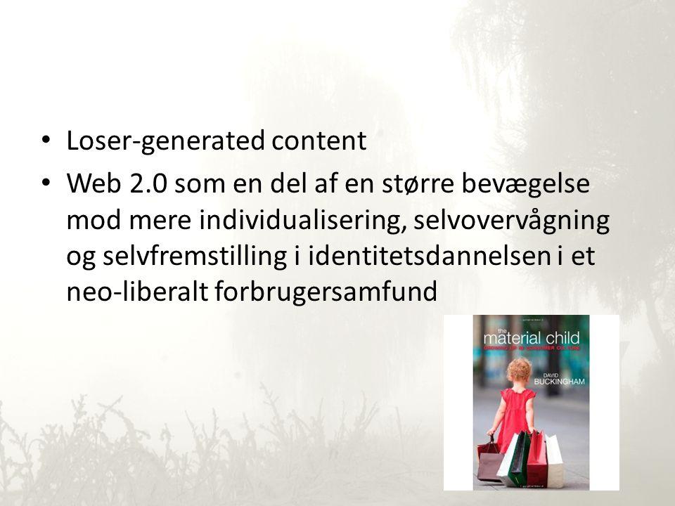 • Loser-generated content • Web 2.0 som en del af en større bevægelse mod mere individualisering, selvovervågning og selvfremstilling i identitetsdannelsen i et neo-liberalt forbrugersamfund