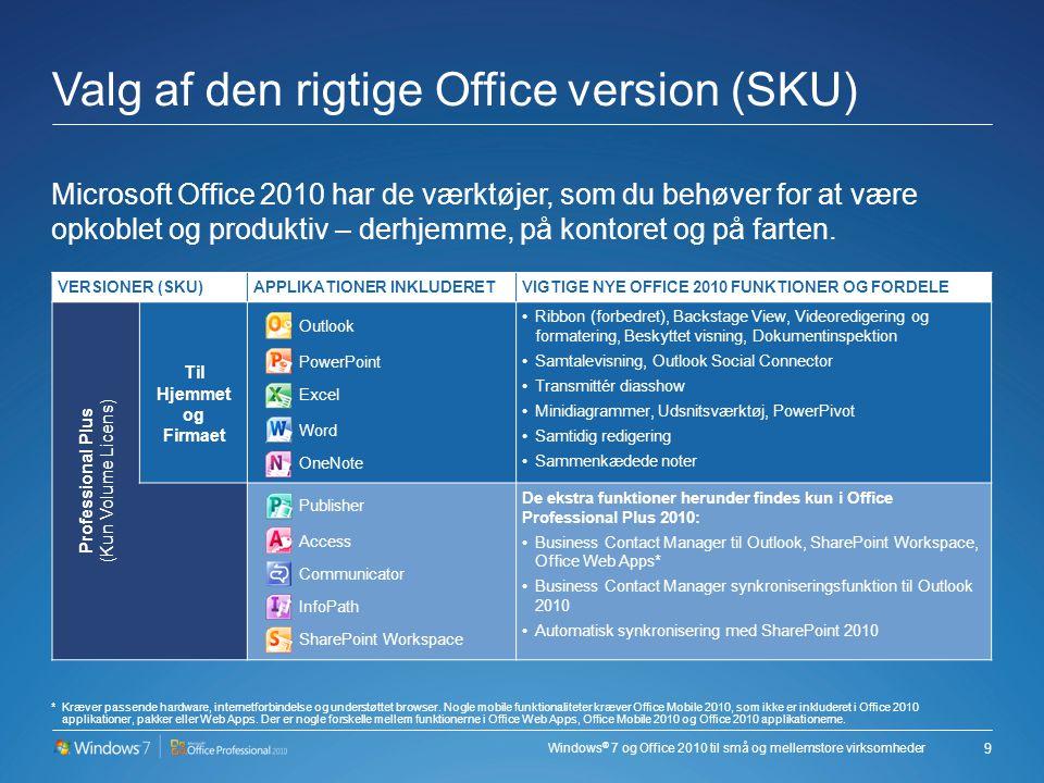 Windows ® 7 og Office 2010 til små og mellemstore virksomheder Valg af den rigtige Office version (SKU) Microsoft Office 2010 har de værktøjer, som du behøver for at være opkoblet og produktiv – derhjemme, på kontoret og på farten.