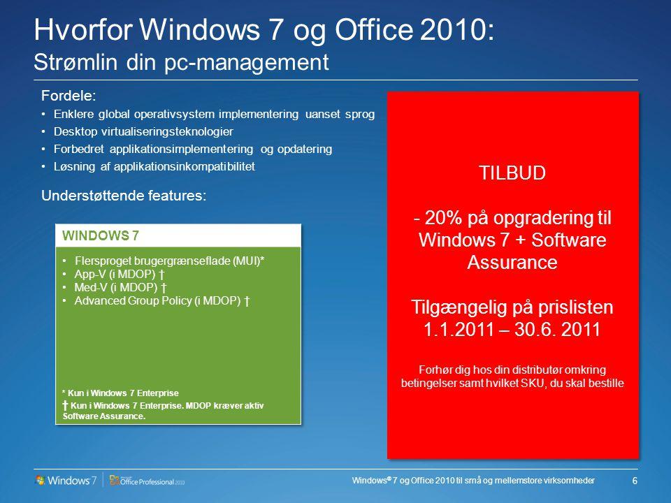 Windows ® 7 og Office 2010 til små og mellemstore virksomheder Hvorfor Windows 7 og Office 2010: Strømlin din pc-management Fordele: •Enklere global operativsystem implementering uanset sprog •Desktop virtualiseringsteknologier •Forbedret applikationsimplementering og opdatering •Løsning af applikationsinkompatibilitet Understøttende features: 6 TILBUD - 20% på opgradering til Windows 7 + Software Assurance Tilgængelig på prislisten 1.1.2011 – 30.6.