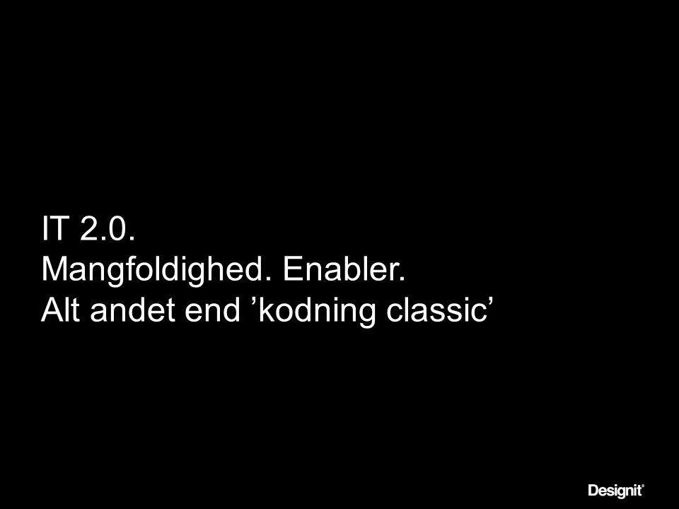 IT 2.0. Mangfoldighed. Enabler. Alt andet end 'kodning classic'