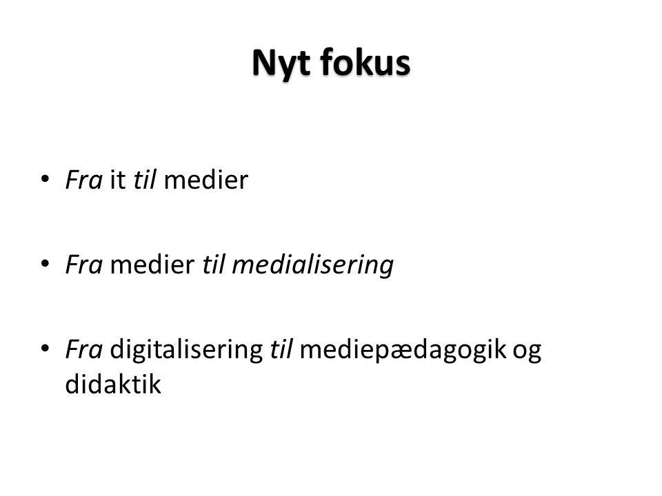 Nyt fokus • Fra it til medier • Fra medier til medialisering • Fra digitalisering til mediepædagogik og didaktik