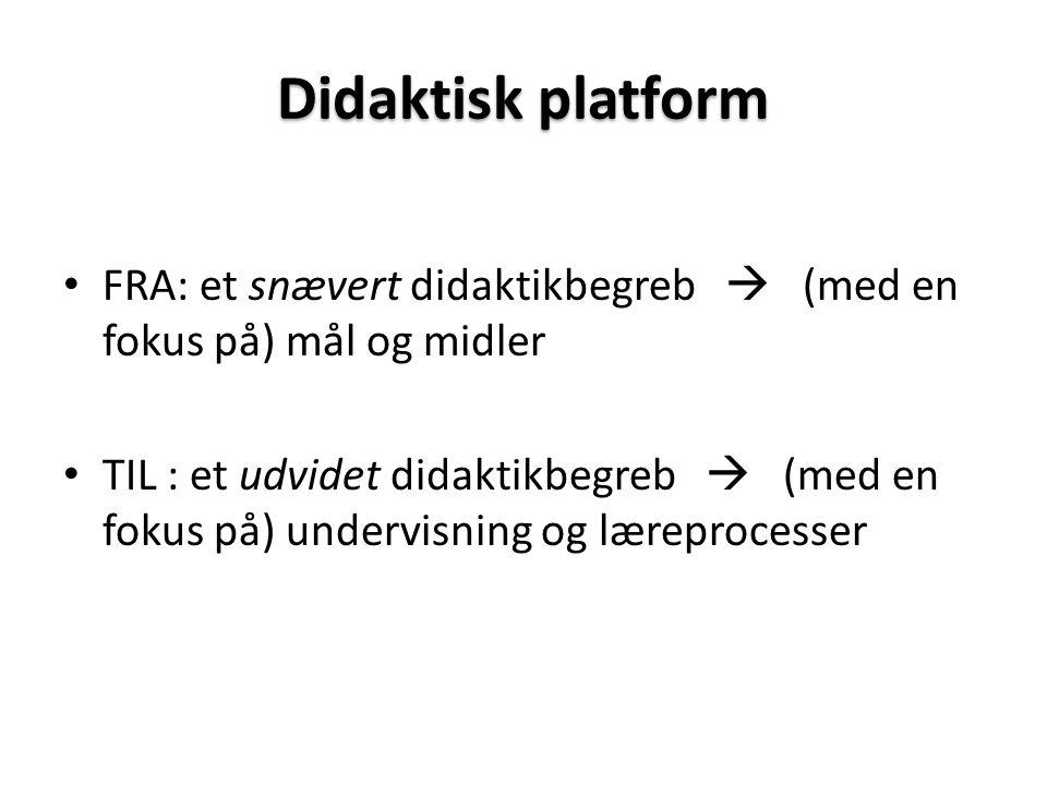 Didaktisk platform • FRA: et snævert didaktikbegreb  (med en fokus på) mål og midler • TIL : et udvidet didaktikbegreb  (med en fokus på) undervisning og læreprocesser