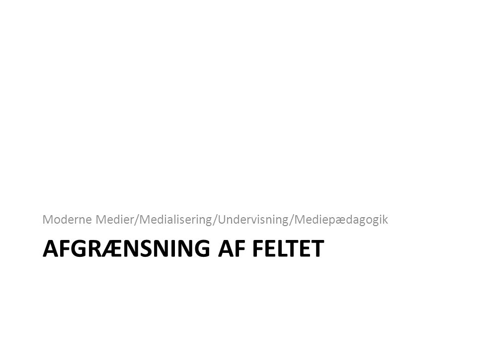 AFGRÆNSNING AF FELTET Moderne Medier/Medialisering/Undervisning/Mediepædagogik