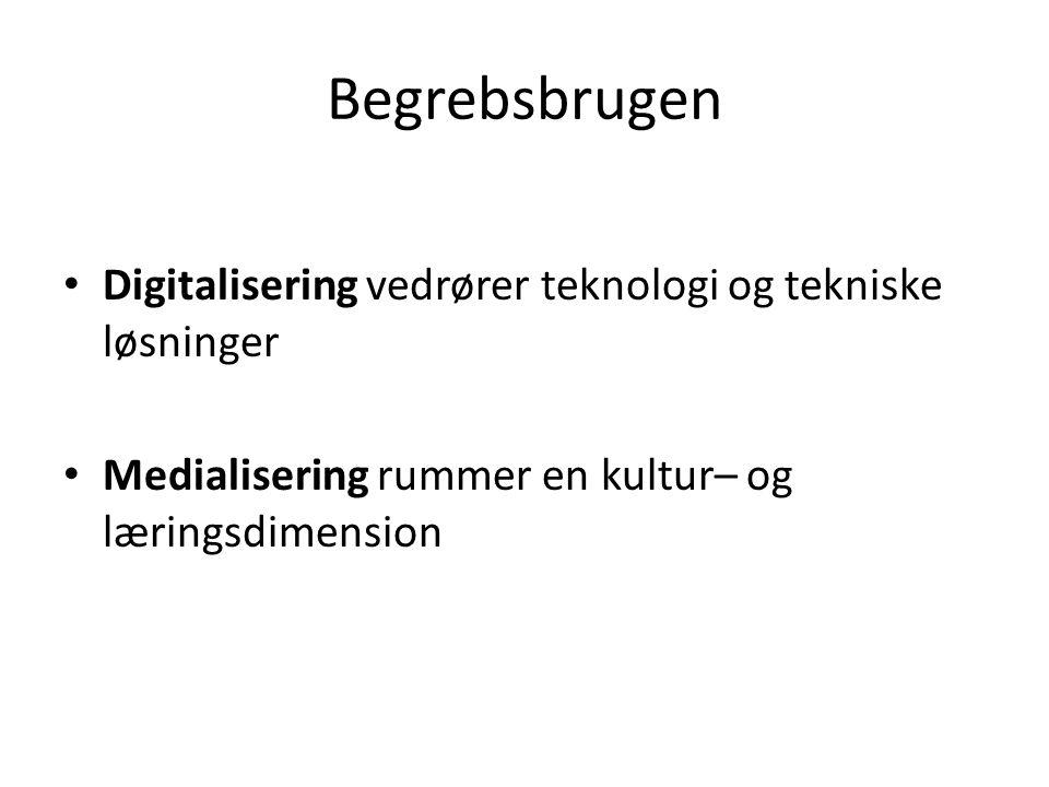 Begrebsbrugen • Digitalisering vedrører teknologi og tekniske løsninger • Medialisering rummer en kultur– og læringsdimension