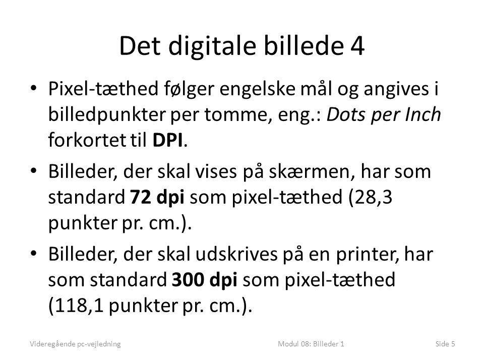 Det digitale billede 4 Videregående pc-vejledningModul 08: Billeder 1Side 5 • Pixel-tæthed følger engelske mål og angives i billedpunkter per tomme, eng.: Dots per Inch forkortet til DPI.