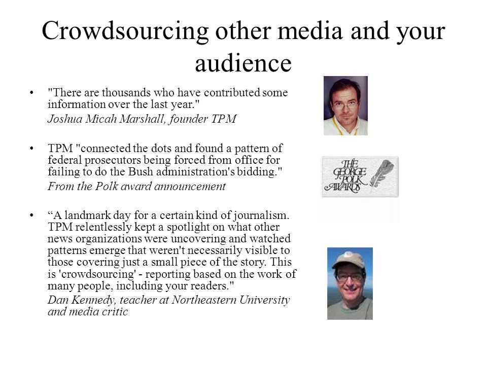 Crowdsourcing other media and your audience • There are thousands who have contributed some information over the last year. Joshua Micah Marshall, founder TPM • TPM connected the dots and found a pattern of federal prosecutors being forced from office for failing to do the Bush administration s bidding. From the Polk award announcement • A landmark day for a certain kind of journalism.