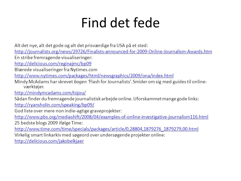Find det fede Alt det nye, alt det gode og alt det prisværdige fra USA på et sted: http://journalists.org/news/29726/Finalists-announced-for-2009-Online-Journalism-Awards.htm En stribe fremragende visualiseringer: http://delicious.com/reginajmc/bp09 Blærede visualiseringer fra Nytimes.com http://www.nytimes.com/packages/html/newsgraphics/2009/ona/index.html Mindy McAdams har skrevet bogen 'Flash for Journalists'.