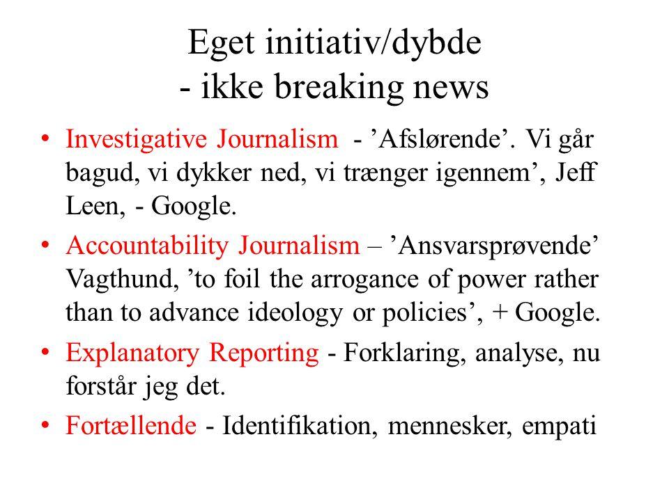 Eget initiativ/dybde - ikke breaking news • Investigative Journalism - 'Afslørende'.