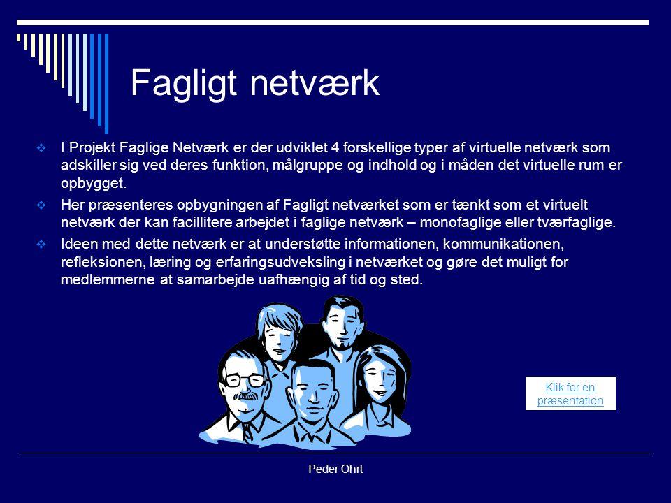 Peder Ohrt Fagligt netværk  I Projekt Faglige Netværk er der udviklet 4 forskellige typer af virtuelle netværk som adskiller sig ved deres funktion, målgruppe og indhold og i måden det virtuelle rum er opbygget.