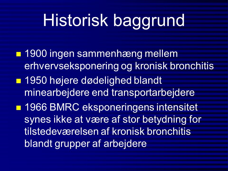Historisk baggrund n 1900 ingen sammenhæng mellem erhvervseksponering og kronisk bronchitis n 1950 højere dødelighed blandt minearbejdere end transpor