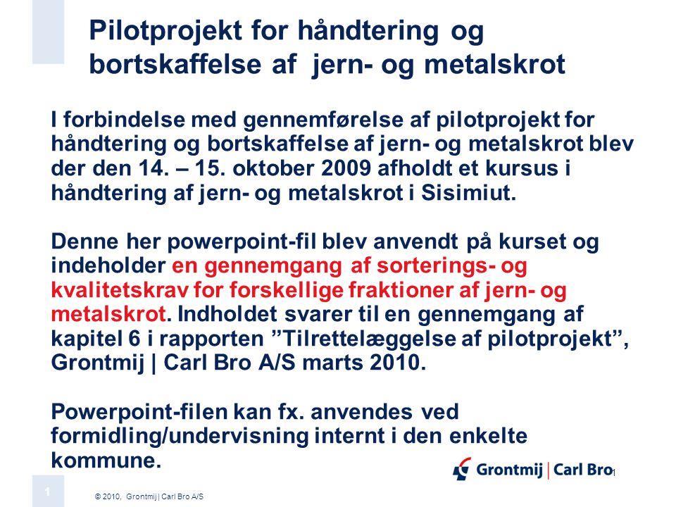 © 2010, Grontmij | Carl Bro A/S 1 1 Pilotprojekt for håndtering og bortskaffelse af jern- og metalskrot I forbindelse med gennemførelse af pilotprojekt for håndtering og bortskaffelse af jern- og metalskrot blev der den 14.