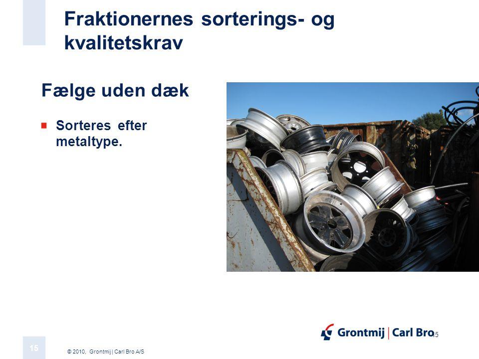 © 2010, Grontmij | Carl Bro A/S 15 Fraktionernes sorterings- og kvalitetskrav Fælge uden dæk Sorteres efter metaltype.