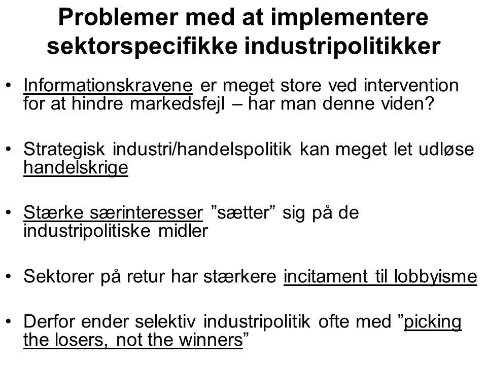 Problemer med at implementere sektorspecifikke industripolitikker •Informationskravene er meget store ved intervention for at hindre markedsfejl – har man denne viden.