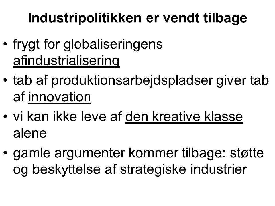 Industripolitikken er vendt tilbage •frygt for globaliseringens afindustrialisering •tab af produktionsarbejdspladser giver tab af innovation •vi kan ikke leve af den kreative klasse alene •gamle argumenter kommer tilbage: støtte og beskyttelse af strategiske industrier
