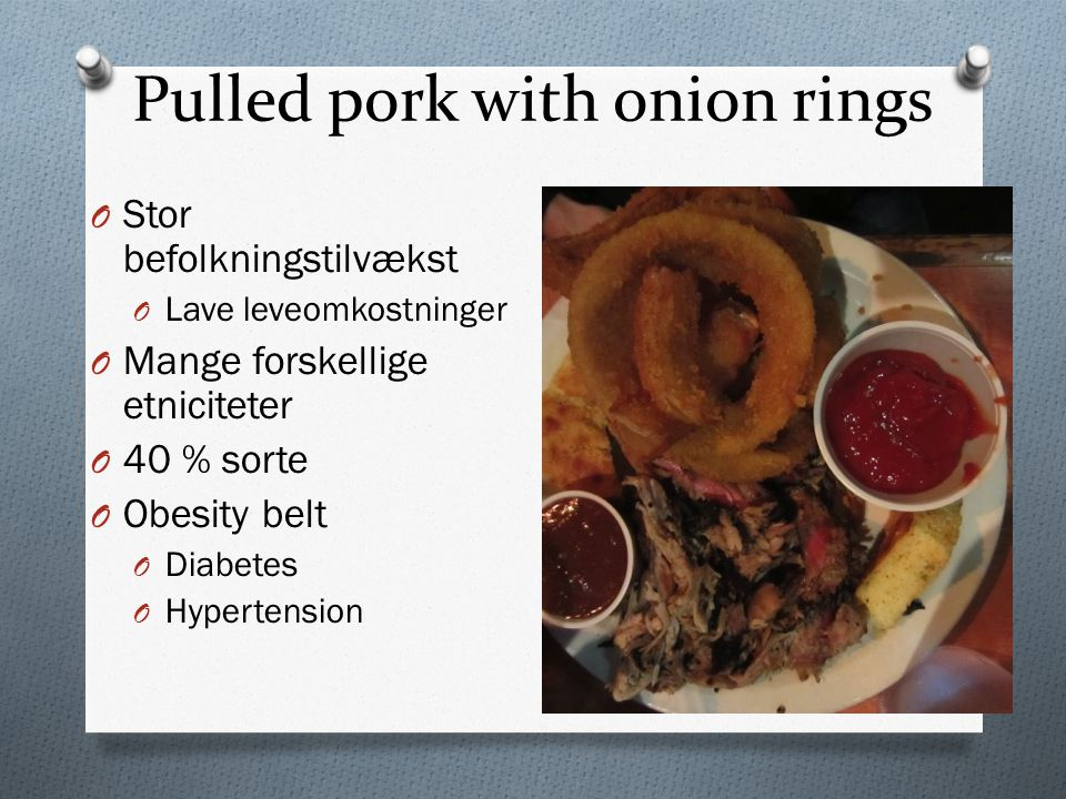 Pulled pork with onion rings O Stor befolkningstilvækst O Lave leveomkostninger O Mange forskellige etniciteter O 40 % sorte O Obesity belt O Diabetes O Hypertension