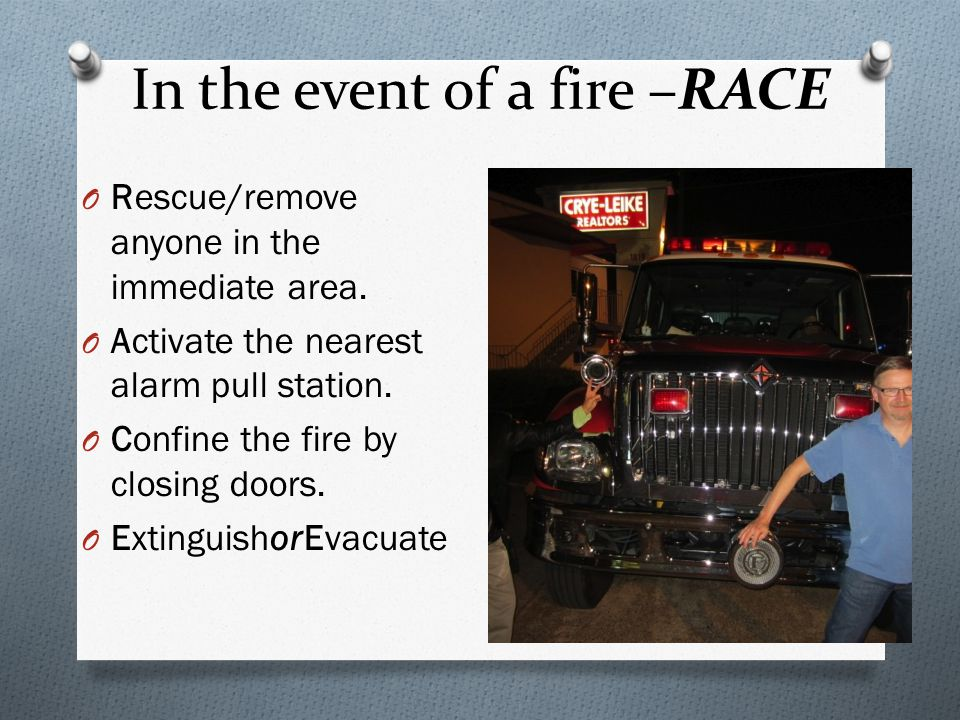 In the event of a fire –RACE O Rescue/remove anyone in the immediate area.