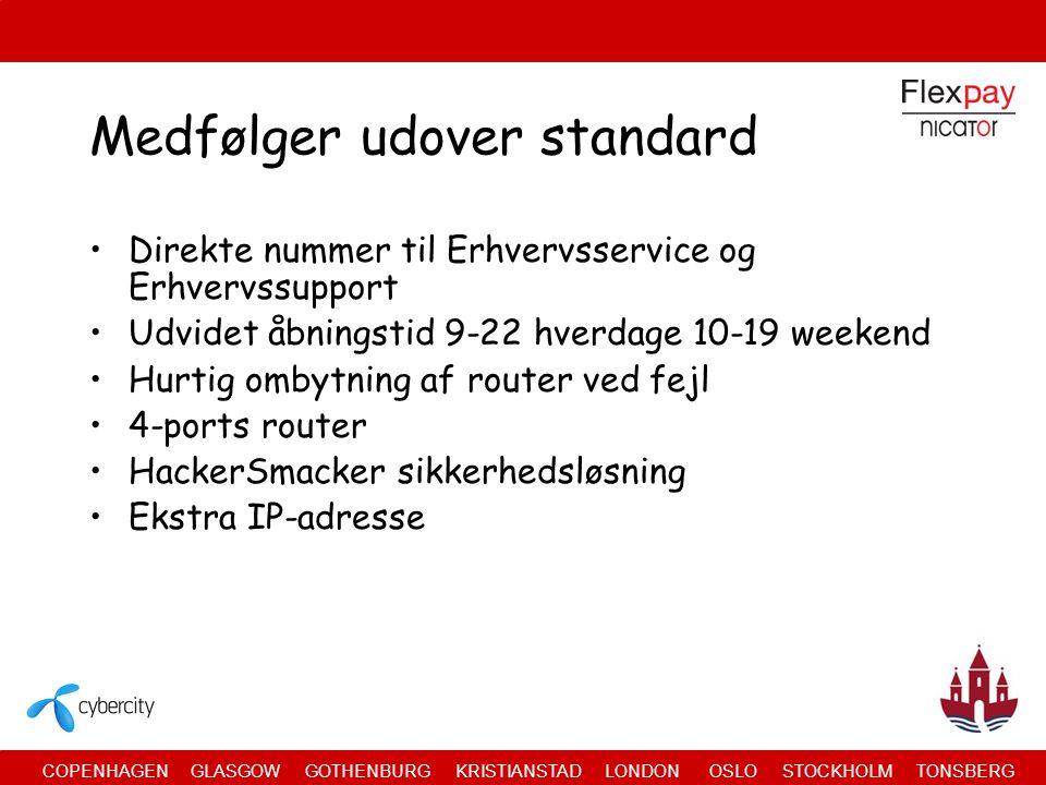 COPENHAGEN GLASGOW GOTHENBURG KRISTIANSTAD LONDON OSLO STOCKHOLM TONSBERG Medfølger udover standard •Direkte nummer til Erhvervsservice og Erhvervssupport •Udvidet åbningstid 9-22 hverdage 10-19 weekend •Hurtig ombytning af router ved fejl •4-ports router •HackerSmacker sikkerhedsløsning •Ekstra IP-adresse