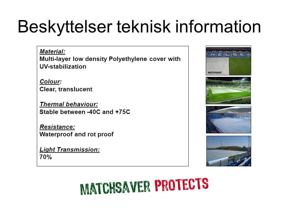 Beskyttelser teknisk information Material: Multi-layer low density Polyethylene cover with UV-stabilization Colour: Clear, translucent Thermal behaviour: Stable between -40C and +75C Resistance: Waterproof and rot proof Light Transmission: 70%