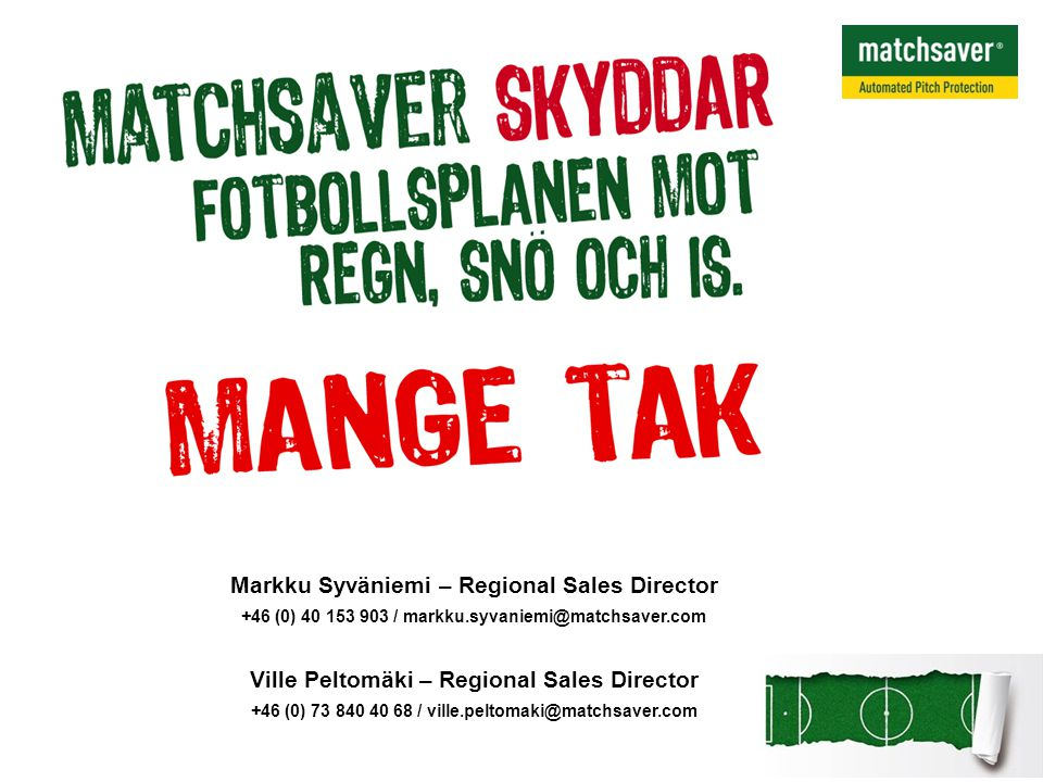 Markku Syväniemi – Regional Sales Director +46 (0) 40 153 903 / markku.syvaniemi@matchsaver.com Ville Peltomäki – Regional Sales Director +46 (0) 73 840 40 68 / ville.peltomaki@matchsaver.com