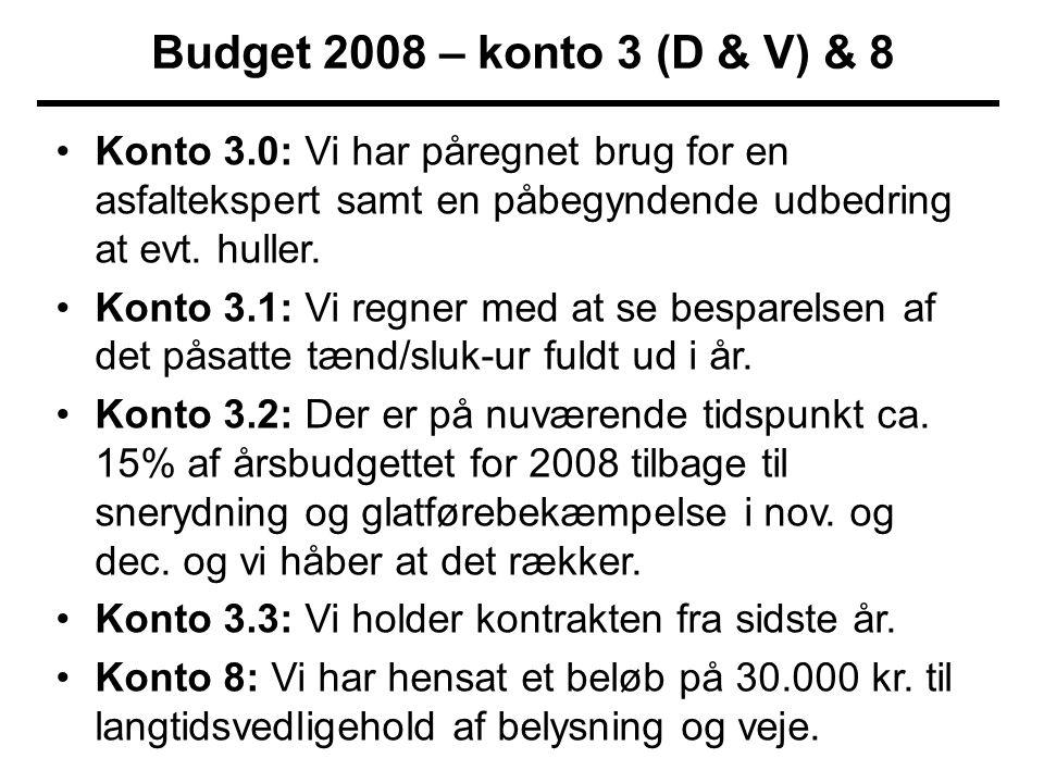 Budget 2008 – konto 3 (D & V) & 8 •Konto 3.0: Vi har påregnet brug for en asfaltekspert samt en påbegyndende udbedring at evt.