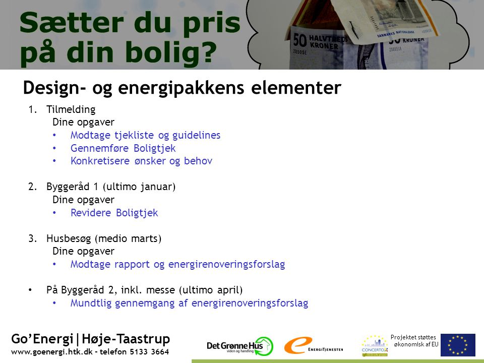 Projektet støttes økonomisk af EU Go'Energi|Høje-Taastrup www.goenergi.htk.dk - telefon 5133 3664 Design- og energipakkens elementer 1.Tilmelding Dine opgaver • Modtage tjekliste og guidelines • Gennemføre Boligtjek • Konkretisere ønsker og behov 2.Byggeråd 1 (ultimo januar) Dine opgaver • Revidere Boligtjek 3.Husbesøg (medio marts) Dine opgaver • Modtage rapport og energirenoveringsforslag • På Byggeråd 2, inkl.