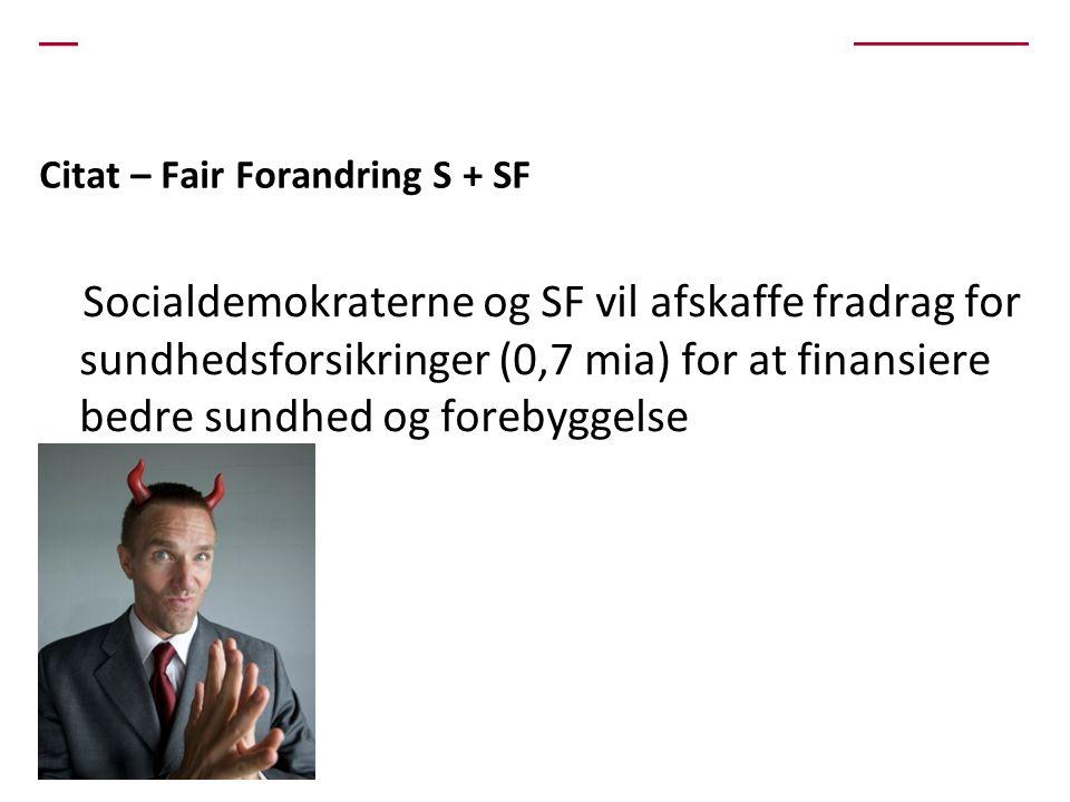 Citat – Fair Forandring S + SF Socialdemokraterne og SF vil afskaffe fradrag for sundhedsforsikringer (0,7 mia) for at finansiere bedre sundhed og forebyggelse
