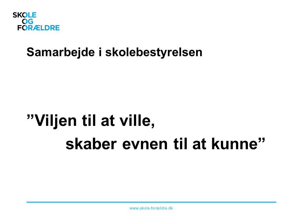 Samarbejde i skolebestyrelsen Viljen til at ville, skaber evnen til at kunne www.skole-forældre.dk
