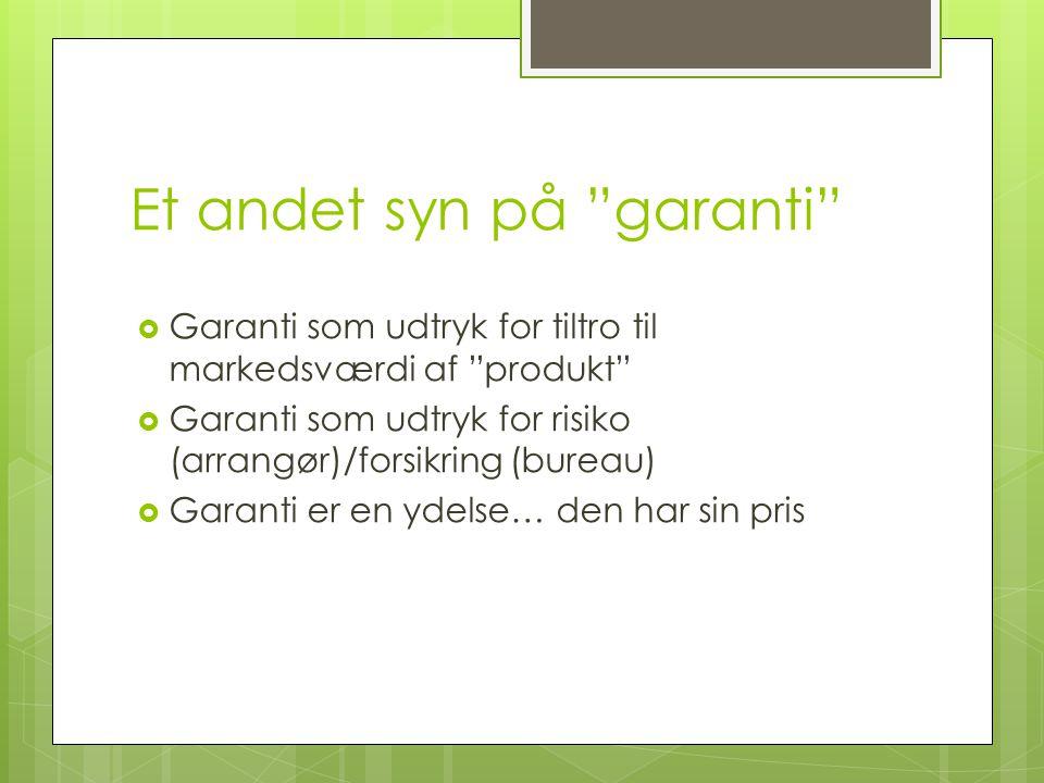 Et andet syn på garanti  Garanti som udtryk for tiltro til markedsværdi af produkt  Garanti som udtryk for risiko (arrangør)/forsikring (bureau)  Garanti er en ydelse… den har sin pris