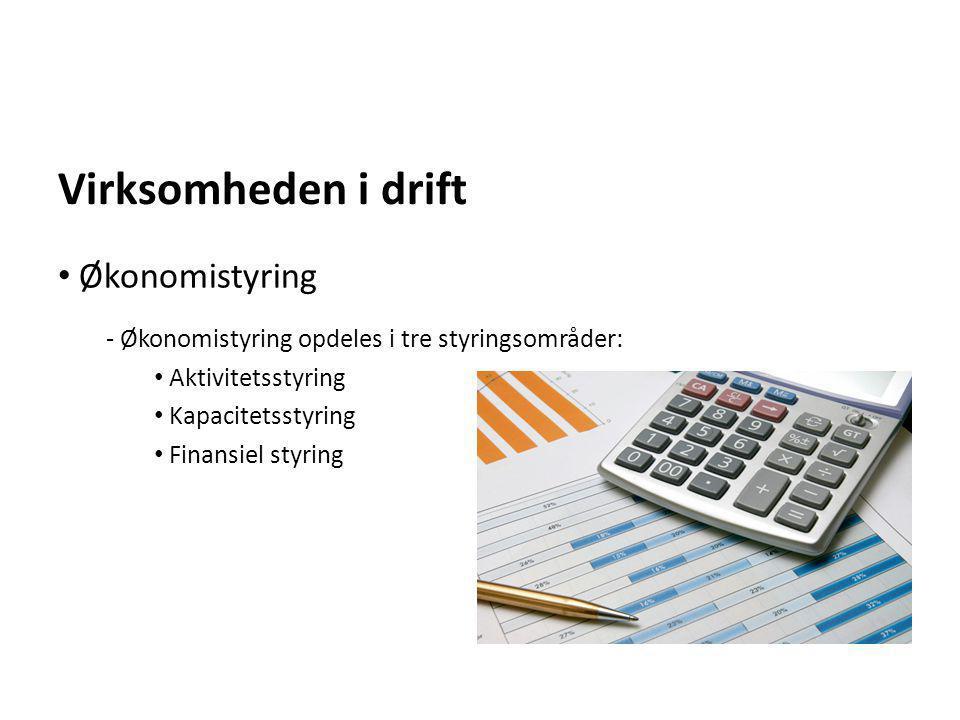 Virksomheden i drift - Økonomistyring opdeles i tre styringsområder: • Aktivitetsstyring • Kapacitetsstyring • Finansiel styring • Økonomistyring