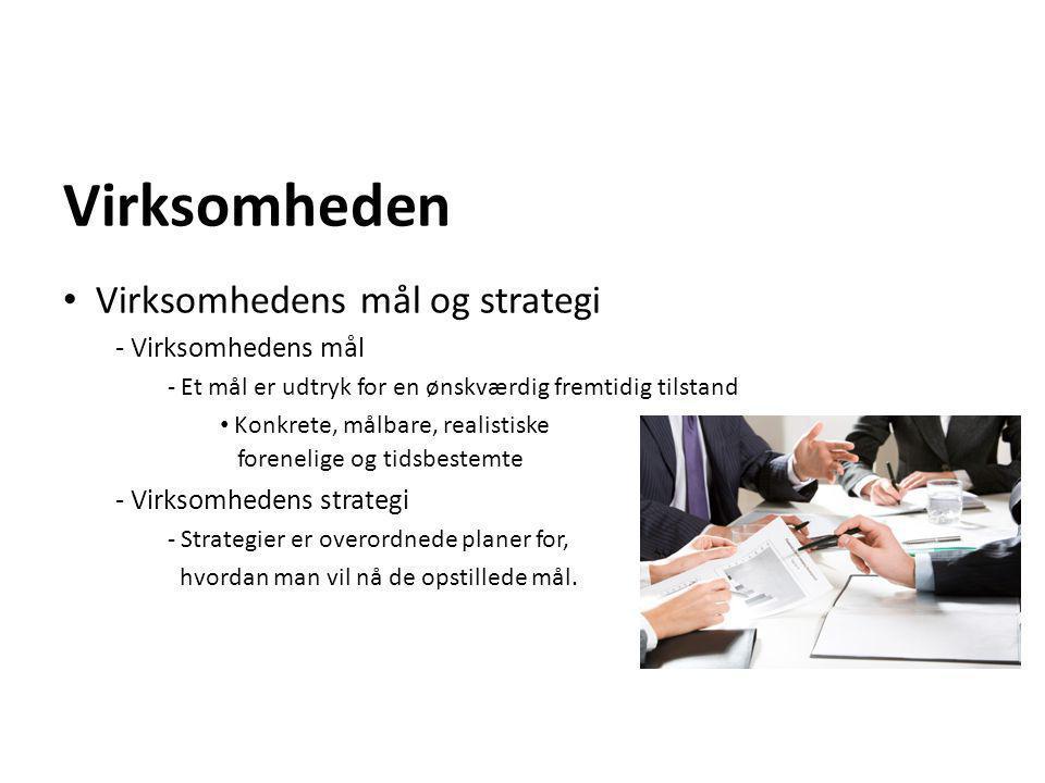 Virksomheden • Virksomhedens mål og strategi - Virksomhedens mål - Et mål er udtryk for en ønskværdig fremtidig tilstand • Konkrete, målbare, realisti