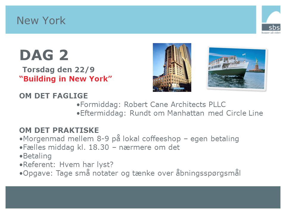New York DAG 2 Torsdag den 22/9 Building in New York OM DET FAGLIGE •Formiddag: Robert Cane Architects PLLC •Eftermiddag: Rundt om Manhattan med Circle Line OM DET PRAKTISKE •Morgenmad mellem 8-9 på lokal coffeeshop – egen betaling •Fælles middag kl.