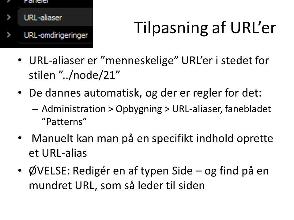 Tilpasning af URL'er • URL-aliaser er menneskelige URL'er i stedet for stilen ../node/21 • De dannes automatisk, og der er regler for det: – Administration > Opbygning > URL-aliaser, fanebladet Patterns • Manuelt kan man på en specifikt indhold oprette et URL-alias • ØVELSE: Redigér en af typen Side – og find på en mundret URL, som så leder til siden