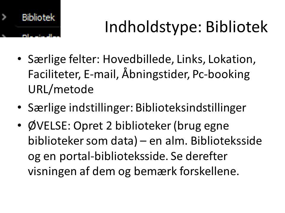 Indholdstype: Bibliotek • Særlige felter: Hovedbillede, Links, Lokation, Faciliteter, E-mail, Åbningstider, Pc-booking URL/metode • Særlige indstillinger: Biblioteksindstillinger • ØVELSE: Opret 2 biblioteker (brug egne biblioteker som data) – en alm.