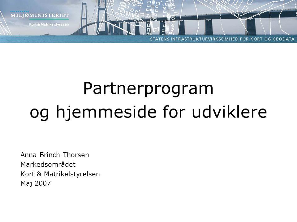 Partnerprogram og hjemmeside for udviklere Anna Brinch Thorsen Markedsområdet Kort & Matrikelstyrelsen Maj 2007