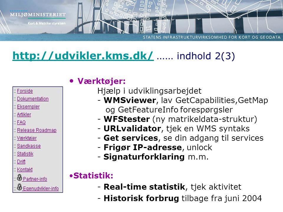 http://udvikler.kms.dk/http://udvikler.kms.dk/ …… indhold 2(3) • Værktøjer: Hjælp i udviklingsarbejdet - WMSviewer, lav GetCapabilities,GetMap og GetFeatureInfo forespørgsler - WFStester (ny matrikeldata-struktur) - URLvalidator, tjek en WMS syntaks - Get services, se din adgang til services - Frigør IP-adresse, unlock - Signaturforklaring m.m.