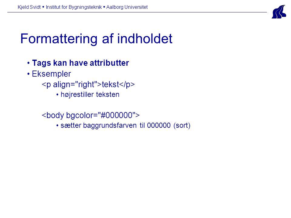 Formattering af indholdet Kjeld Svidt  Institut for Bygningsteknik  Aalborg Universitet • Tags kan have attributter • Eksempler tekst • højrestiller teksten • sætter baggrundsfarven til 000000 (sort)