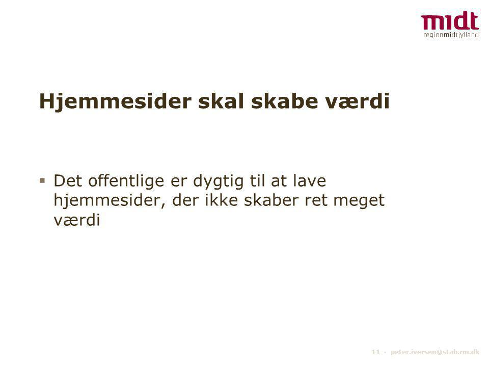 11 ▪ peter.iversen@stab.rm.dk Hjemmesider skal skabe værdi  Det offentlige er dygtig til at lave hjemmesider, der ikke skaber ret meget værdi