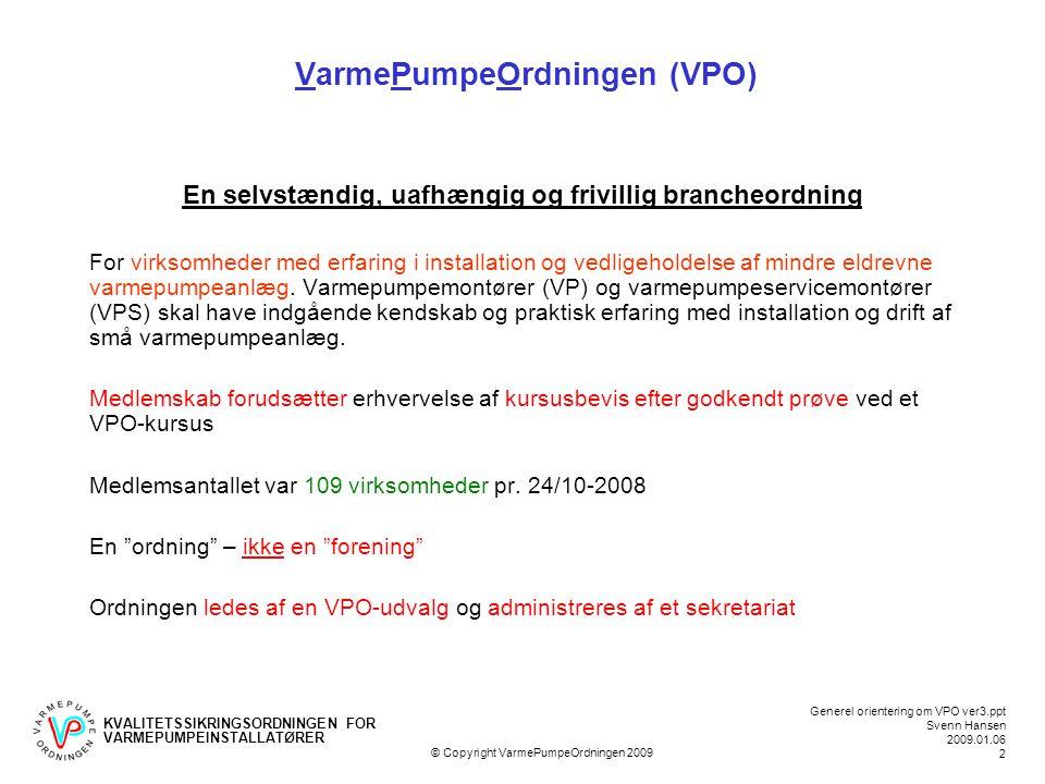 KVALITETSSIKRINGSORDNINGEN FOR VARMEPUMPEINSTALLATØRER Generel orientering om VPO ver3.ppt Svenn Hansen 2009.01.06 2 © Copyright VarmePumpeOrdningen 2009 VarmePumpeOrdningen (VPO) En selvstændig, uafhængig og frivillig brancheordning For virksomheder med erfaring i installation og vedligeholdelse af mindre eldrevne varmepumpeanlæg.