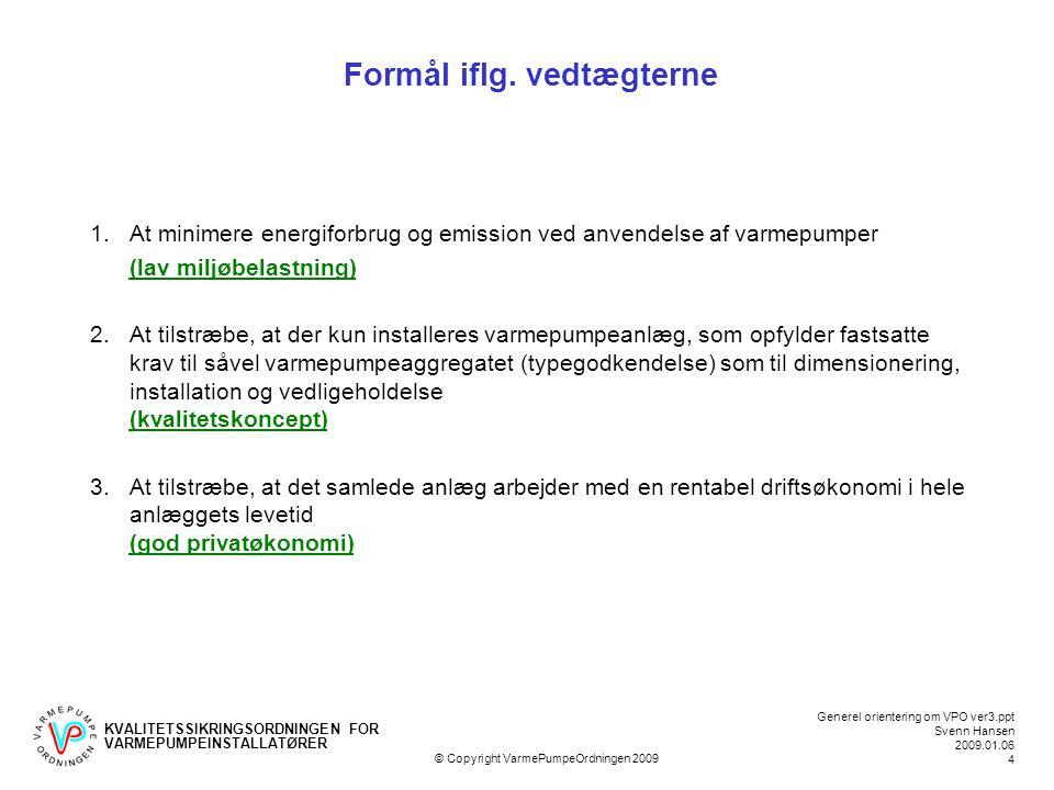 KVALITETSSIKRINGSORDNINGEN FOR VARMEPUMPEINSTALLATØRER Generel orientering om VPO ver3.ppt Svenn Hansen 2009.01.06 4 © Copyright VarmePumpeOrdningen 2009 Formål iflg.