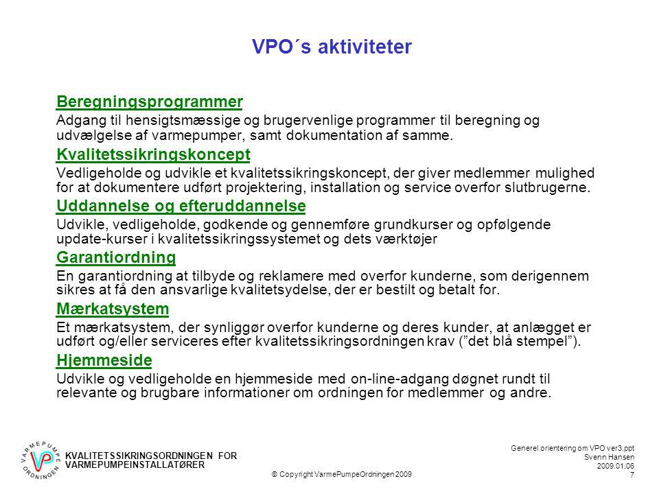 KVALITETSSIKRINGSORDNINGEN FOR VARMEPUMPEINSTALLATØRER Generel orientering om VPO ver3.ppt Svenn Hansen 2009.01.06 7 © Copyright VarmePumpeOrdningen 2009 VPO´s aktiviteter Beregningsprogrammer Adgang til hensigtsmæssige og brugervenlige programmer til beregning og udvælgelse af varmepumper, samt dokumentation af samme.