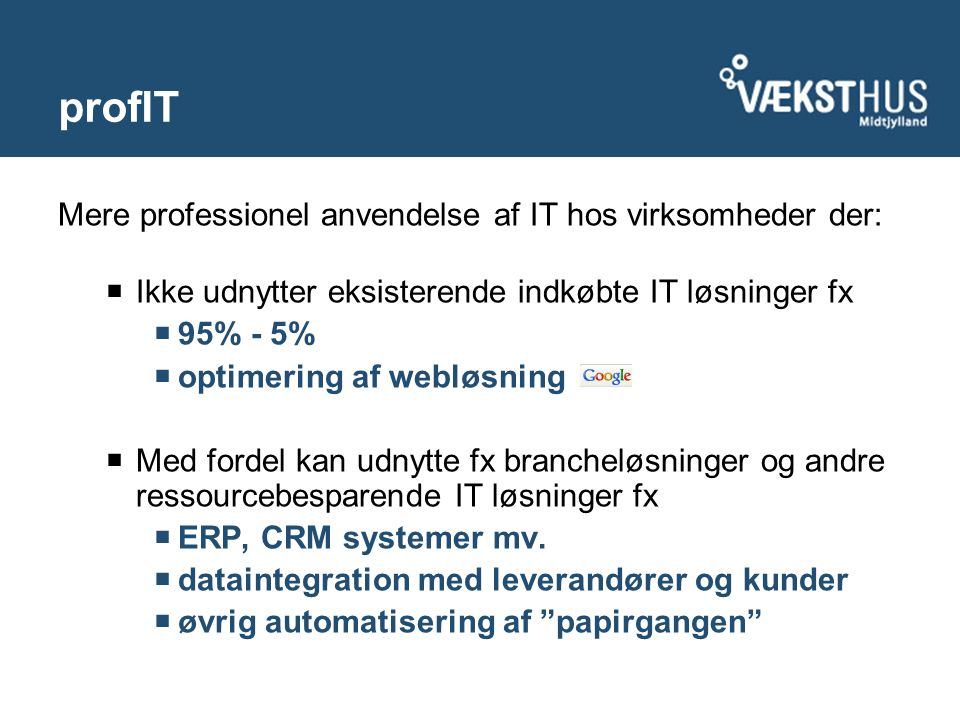 profIT Mere professionel anvendelse af IT hos virksomheder der:  Ikke udnytter eksisterende indkøbte IT løsninger fx  95% - 5%  optimering af webløsning  Med fordel kan udnytte fx brancheløsninger og andre ressourcebesparende IT løsninger fx  ERP, CRM systemer mv.