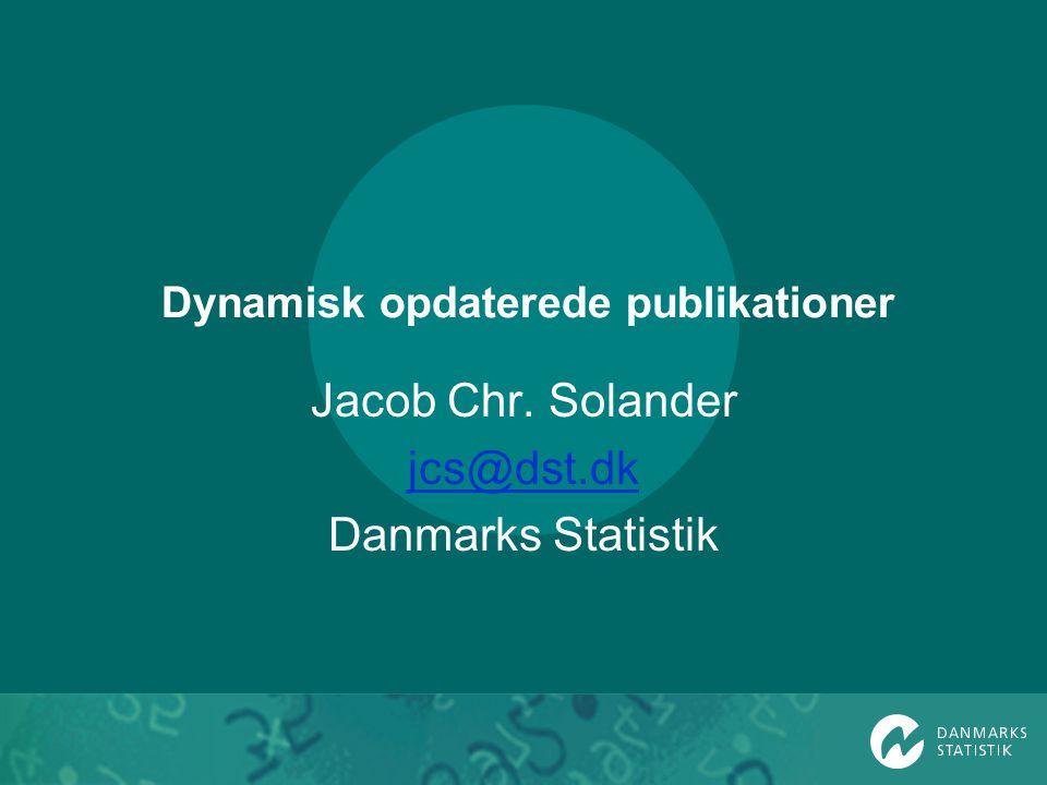 Dynamisk opdaterede publikationer Jacob Chr. Solander jcs@dst.dk Danmarks Statistik