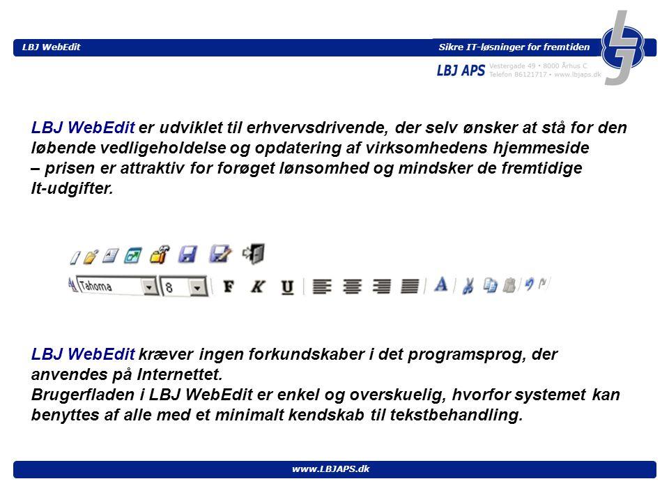 Sikre IT-løsninger for fremtiden LBJ WebEdit www.LBJAPS.dk LBJ WebEdit er udviklet til erhvervsdrivende, der selv ønsker at stå for den løbende vedligeholdelse og opdatering af virksomhedens hjemmeside – prisen er attraktiv for forøget lønsomhed og mindsker de fremtidige It-udgifter.