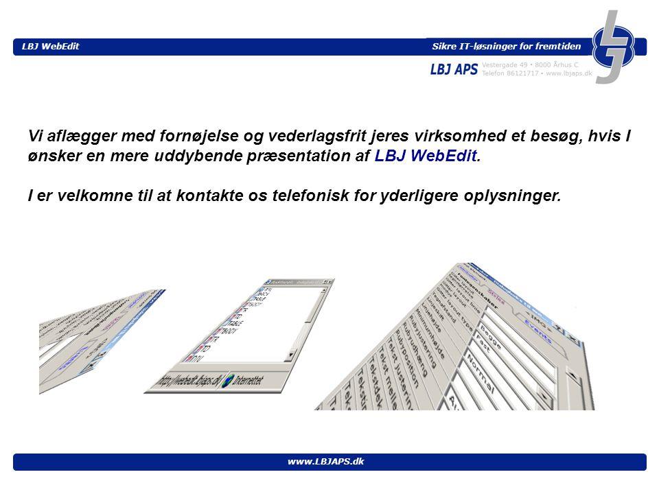 Sikre IT-løsninger for fremtiden LBJ WebEdit www.LBJAPS.dk Vi aflægger med fornøjelse og vederlagsfrit jeres virksomhed et besøg, hvis I ønsker en mere uddybende præsentation af LBJ WebEdit.