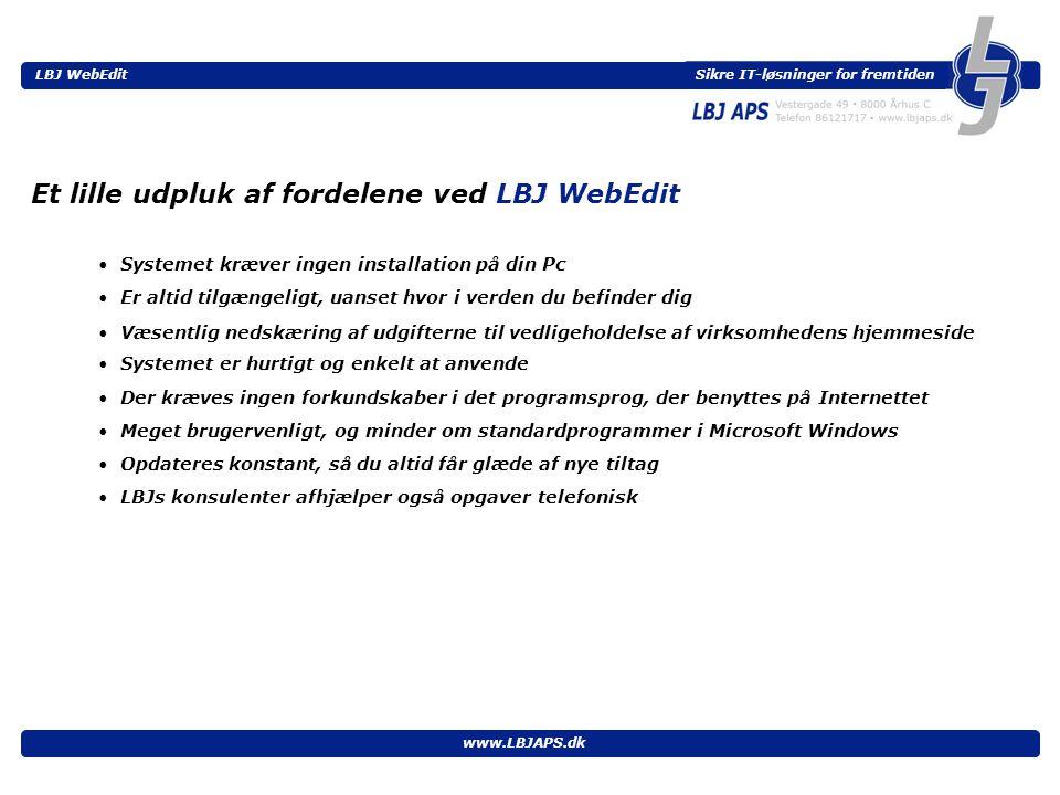 Sikre IT-løsninger for fremtiden LBJ WebEdit www.LBJAPS.dk • Systemet kræver ingen installation på din Pc Et lille udpluk af fordelene ved LBJ WebEdit • Er altid tilgængeligt, uanset hvor i verden du befinder dig • Væsentlig nedskæring af udgifterne til vedligeholdelse af virksomhedens hjemmeside • Meget brugervenligt, og minder om standardprogrammer i Microsoft Windows • Systemet er hurtigt og enkelt at anvende • Opdateres konstant, så du altid får glæde af nye tiltag • LBJs konsulenter afhjælper også opgaver telefonisk • Der kræves ingen forkundskaber i det programsprog, der benyttes på Internettet