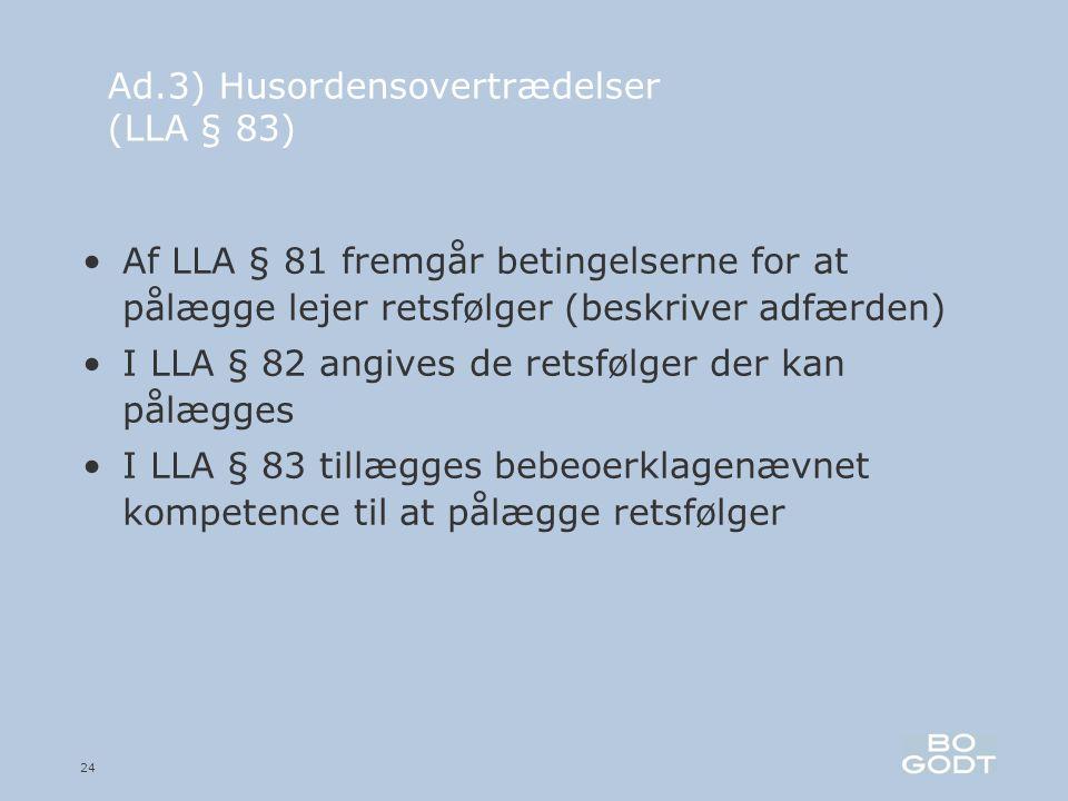 24 Ad.3) Husordensovertrædelser (LLA § 83) •Af LLA § 81 fremgår betingelserne for at pålægge lejer retsfølger (beskriver adfærden) •I LLA § 82 angives de retsfølger der kan pålægges •I LLA § 83 tillægges bebeoerklagenævnet kompetence til at pålægge retsfølger