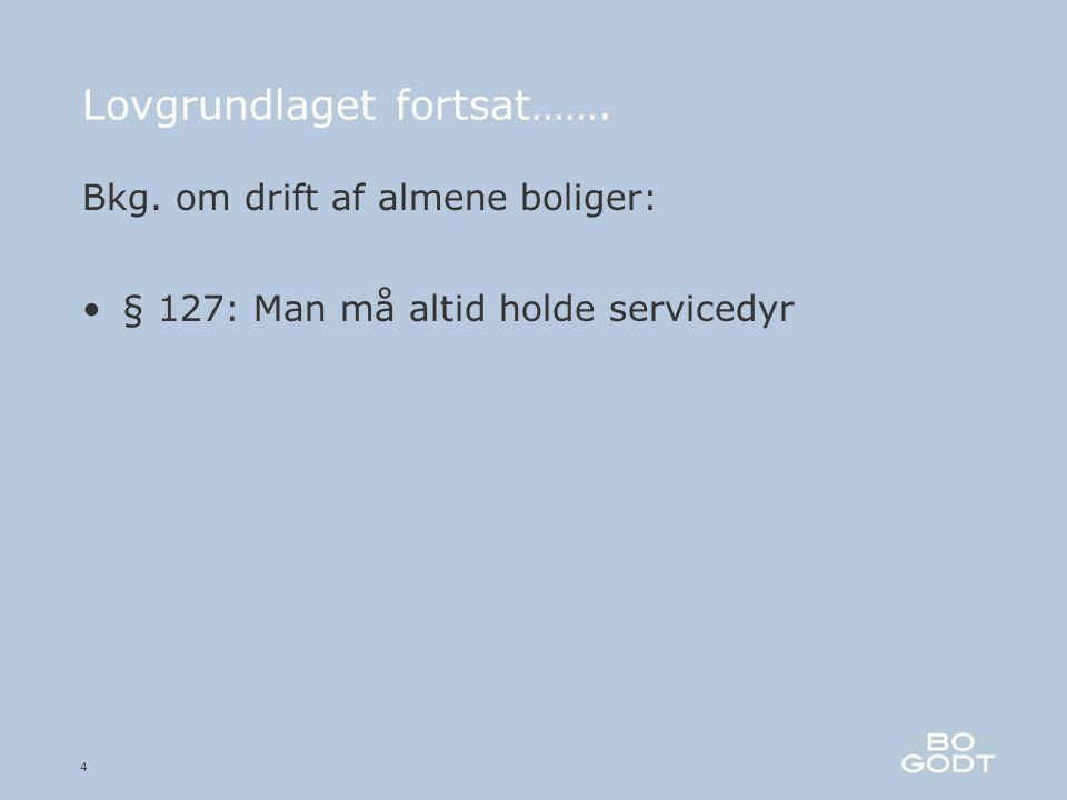 4 Lovgrundlaget fortsat……. Bkg. om drift af almene boliger: •§ 127: Man må altid holde servicedyr