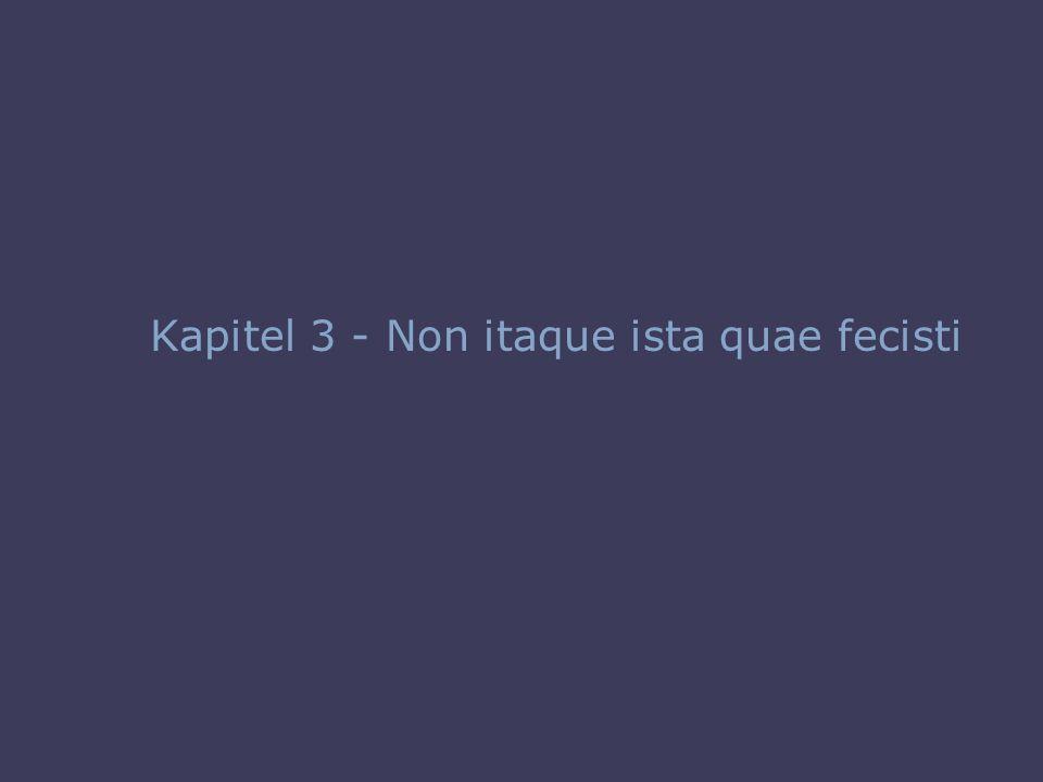40 Kapitel 3 - Non itaque ista quae fecisti